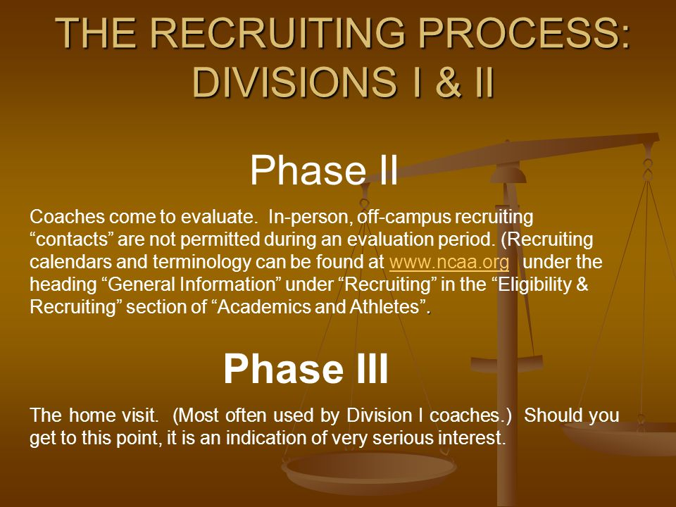 """THE RECRUITING PROCESS: DIVISIONS I & II Phase II. Coaches come to evaluate. In-person, off-campus recruiting """"contacts"""" are not permitted during an e"""