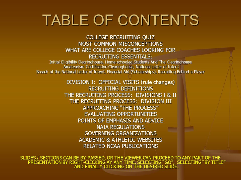TABLE OF CONTENTS COLLEGE RECRUITING QUIZ MOST COMMON MISCONCEPTIONS WHAT ARE COLLEGE COACHES LOOKING FOR RECRUITING ESSENTIALS: Initial-Eligibility Clearinghouse, Home-schooled Students And The Clearinghouse Amateurism Certification Clearinghouse, National Letter of Intent Amateurism Certification Clearinghouse, National Letter of Intent Breach of the National Letter of Intent, Financial Aid (Scholarships), Recruiting Behind-a-Player DIVISION I: OFFICIAL VISITS (rule changes) RECRUITING DEFINITIONS THE RECRUITING PROCESS: DIVISIONS I & II THE RECRUITING PROCESS: DIVISION III APPROACHING THE PROCESS EVALUATING OPPORTUNITIES POINTS OF EMPHASIS AND ADVICE NAIA REGULATIONS GOVERNING ORGANIZATIONS ACADEMIC & ATHLETIC WEBSITES RELATED NCAA PUBLICATIONS SLIDES / SECTIONS CAN BE BY-PASSED, OR THE VIEWER CAN PROCEED TO ANY PART OF THE PRESENTATION BY RIGHT-CLICKING AY ANY TIME, SELECTING GO , SELECTING BY TITLE AND FINALLY CLICKING ON THE DESIRED SLIDE.