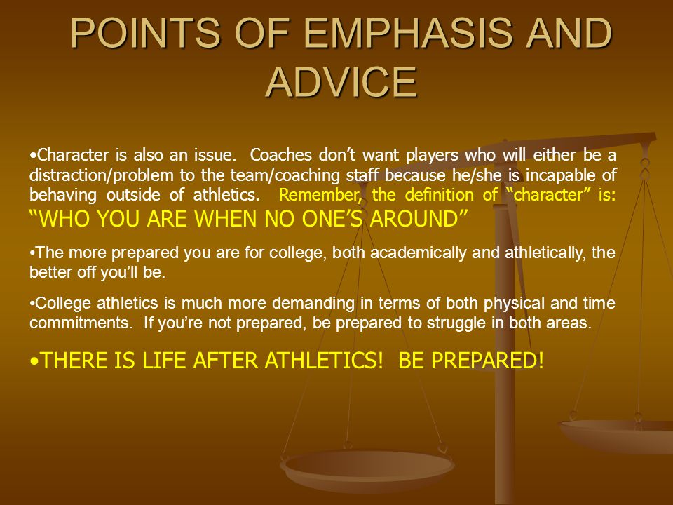 POINTS OF EMPHASIS AND ADVICE Character is also an issue. Coaches don't want players who will either be a distraction/problem to the team/coaching sta