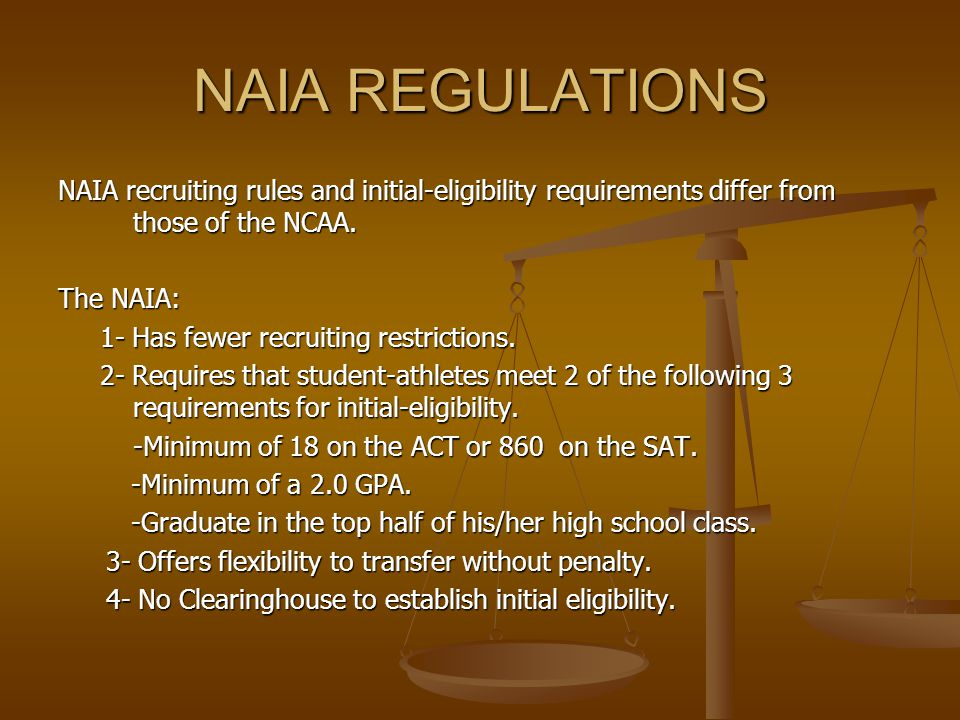NAIA REGULATIONS NAIA recruiting rules and initial-eligibility requirements differ from those of the NCAA.