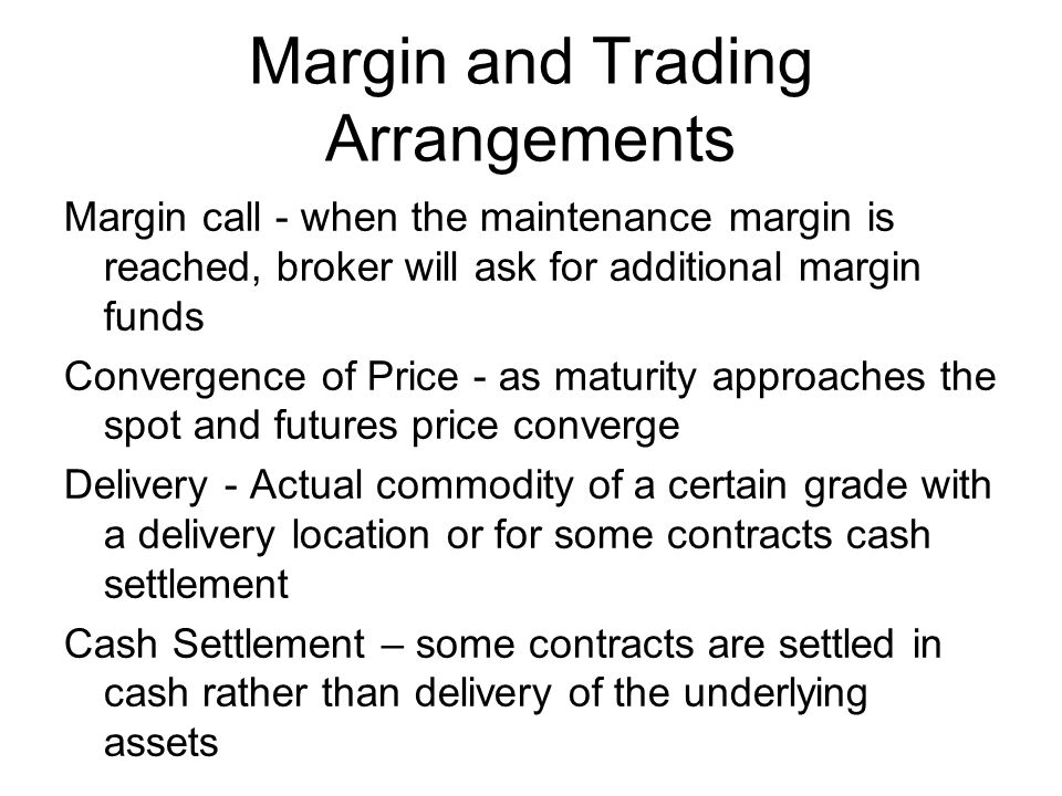 Margin call - when the maintenance margin is reached, broker will ask for additional margin funds Convergence of Price - as maturity approaches the spot and futures price converge Delivery - Actual commodity of a certain grade with a delivery location or for some contracts cash settlement Cash Settlement – some contracts are settled in cash rather than delivery of the underlying assets Margin and Trading Arrangements