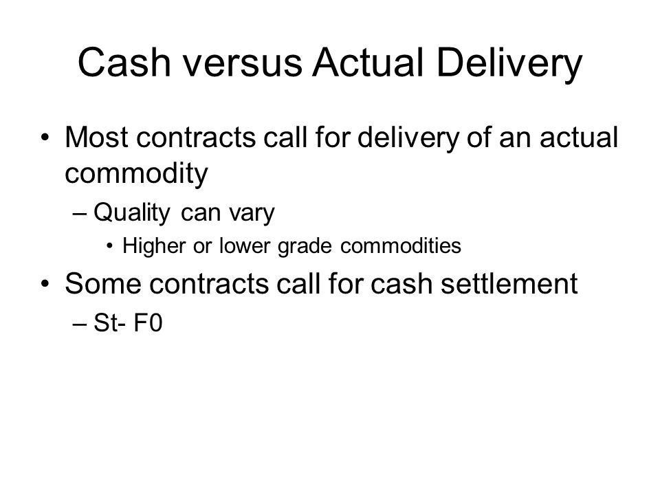 Cash versus Actual Delivery Most contracts call for delivery of an actual commodity –Quality can vary Higher or lower grade commodities Some contracts call for cash settlement –St- F0