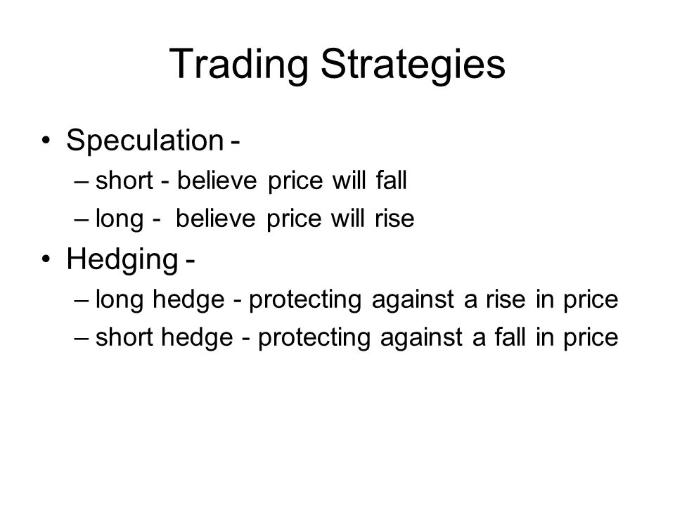 Speculation - –short - believe price will fall –long - believe price will rise Hedging - –long hedge - protecting against a rise in price –short hedge - protecting against a fall in price Trading Strategies