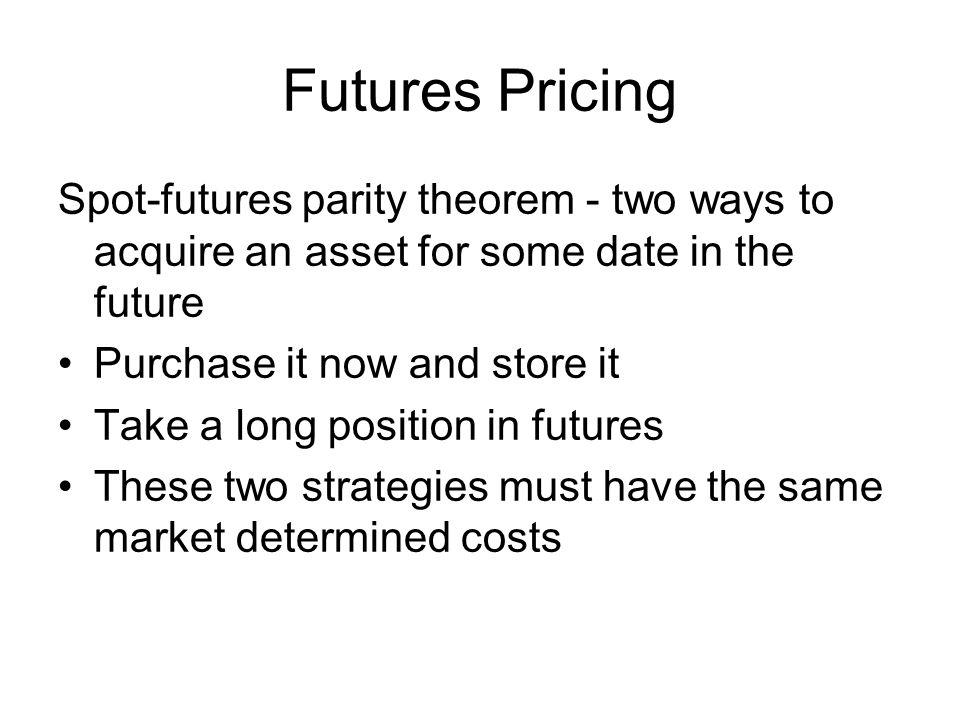 Spot-futures parity theorem - two ways to acquire an asset for some date in the future Purchase it now and store it Take a long position in futures These two strategies must have the same market determined costs Futures Pricing