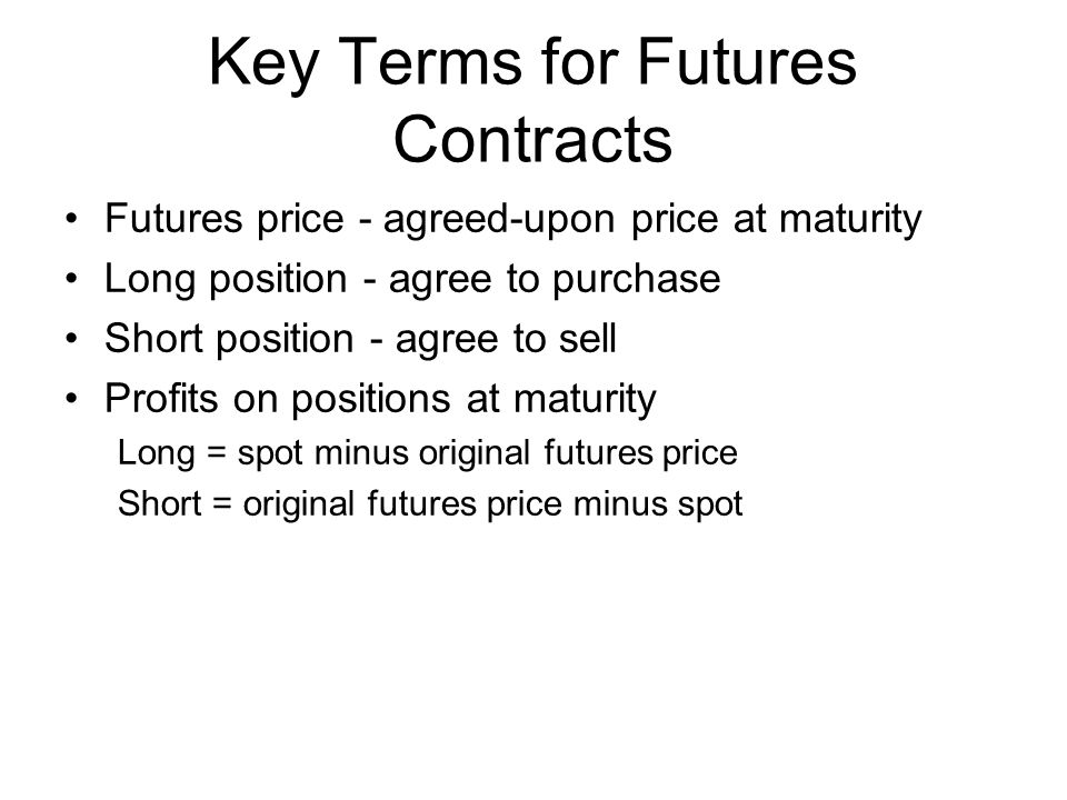 Futures price - agreed-upon price at maturity Long position - agree to purchase Short position - agree to sell Profits on positions at maturity Long = spot minus original futures price Short = original futures price minus spot Key Terms for Futures Contracts