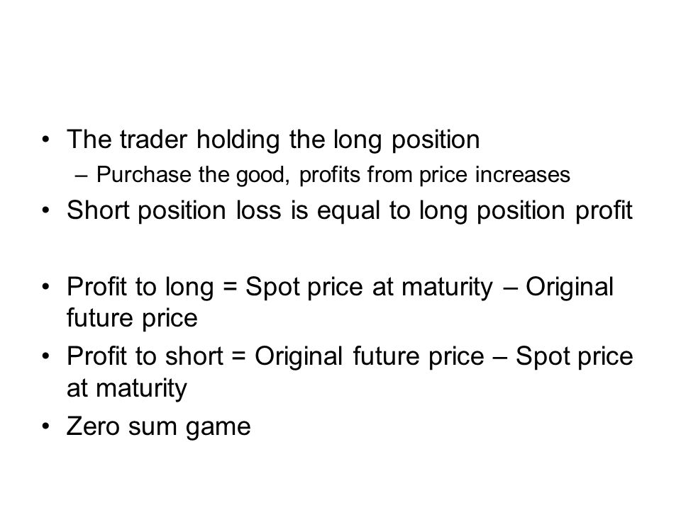 The trader holding the long position –Purchase the good, profits from price increases Short position loss is equal to long position profit Profit to long = Spot price at maturity – Original future price Profit to short = Original future price – Spot price at maturity Zero sum game