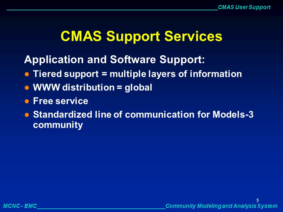 _____________________________________________________________________CMAS User Support MCNC - EMC__________________________________________Community Modeling and Analysis System 6 CMAS Support Services Application and Software Support: l Automated email help desk uses the Bugzilla bug tracking system and MYSQL to track and log support requests l Searchable database l Direct access to Models-3 developers and expert users l Support requests, bug reporting, and enhancement recommendations