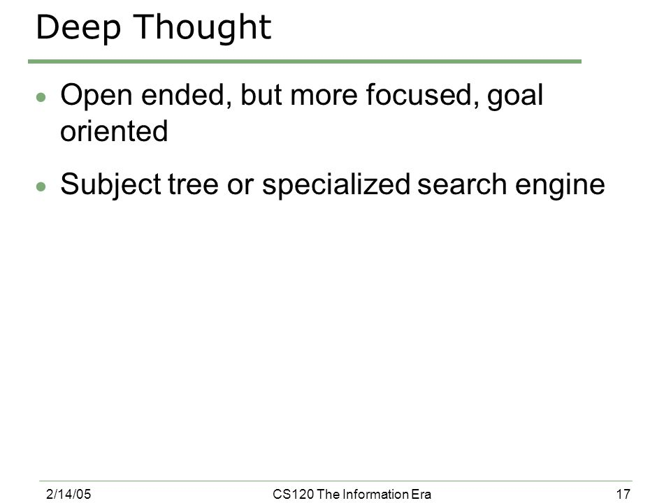 17 2/14/05CS120 The Information Era Deep Thought  Open ended, but more focused, goal oriented  Subject tree or specialized search engine