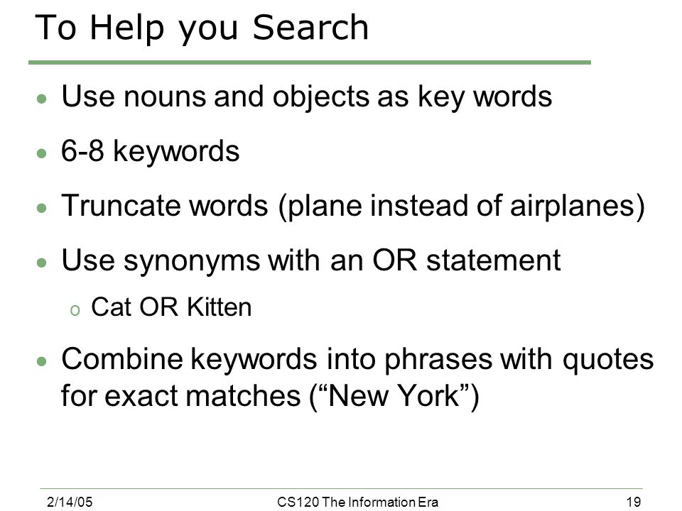 19 2/14/05CS120 The Information Era To Help you Search  Use nouns and objects as key words  6-8 keywords  Truncate words (plane instead of airplanes)  Use synonyms with an OR statement o Cat OR Kitten  Combine keywords into phrases with quotes for exact matches ( New York )