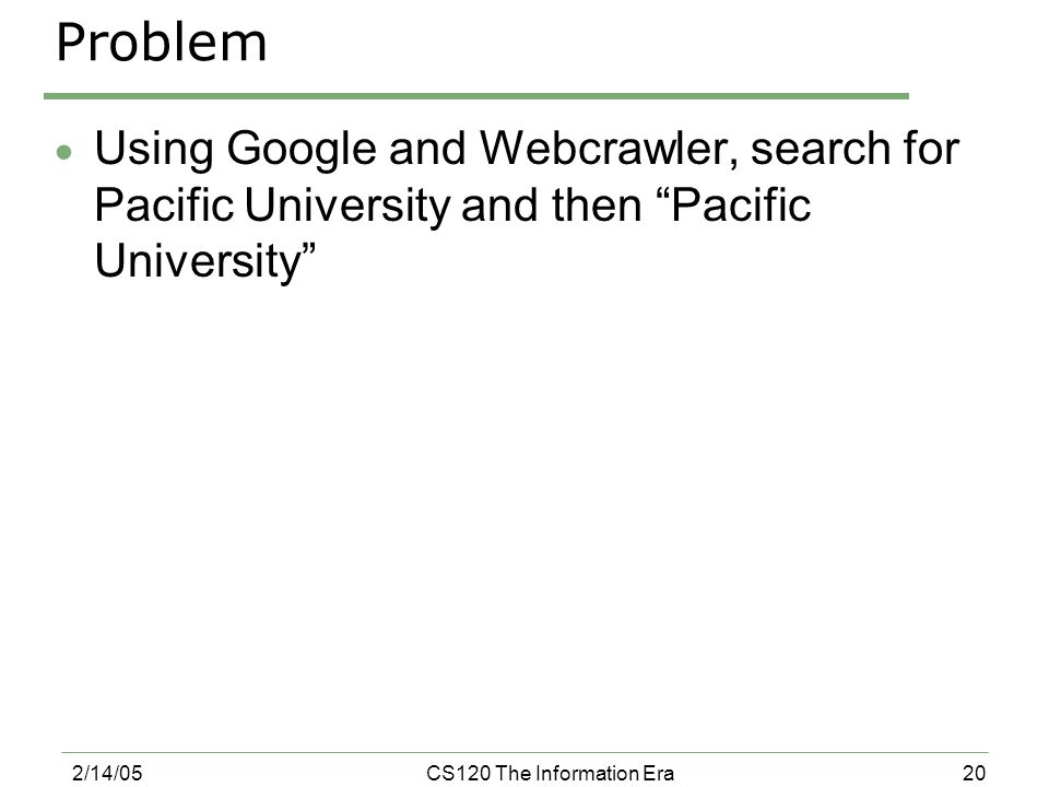 20 2/14/05CS120 The Information Era Problem  Using Google and Webcrawler, search for Pacific University and then Pacific University