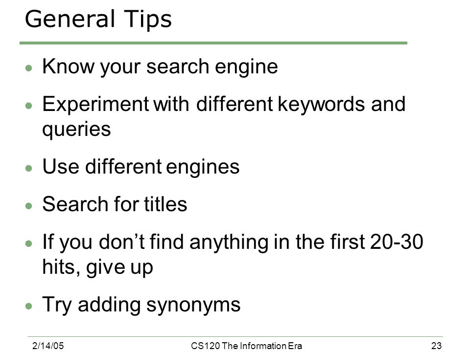 23 2/14/05CS120 The Information Era General Tips  Know your search engine  Experiment with different keywords and queries  Use different engines 