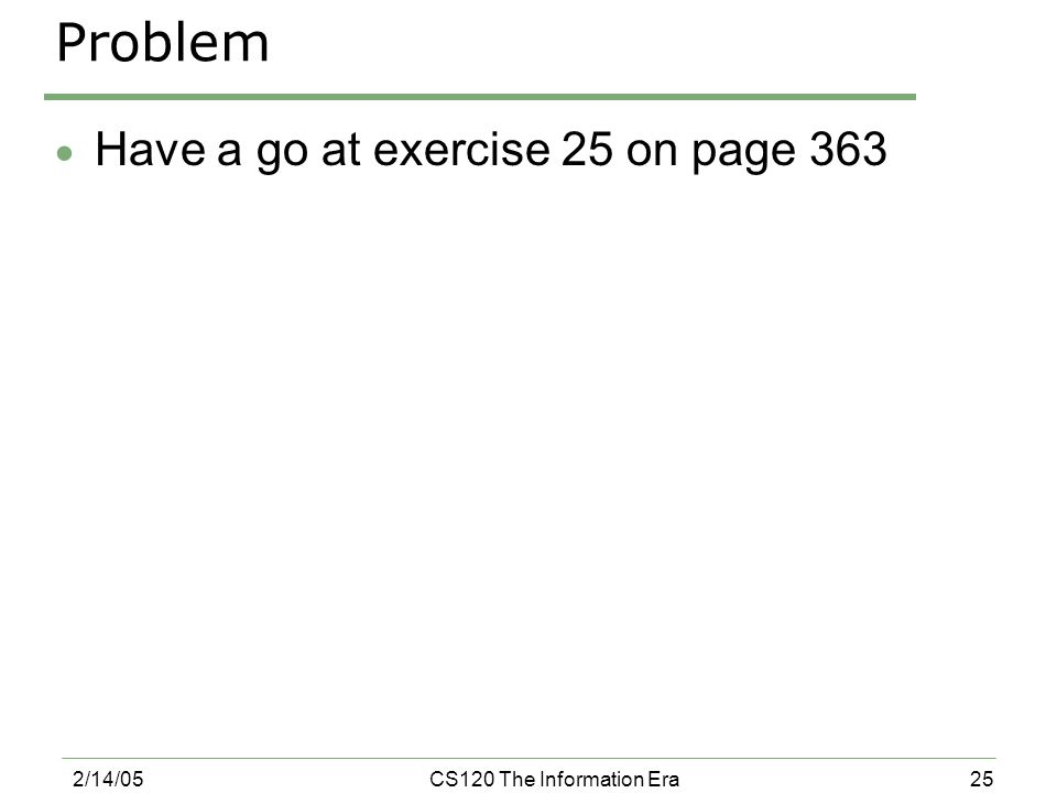 25 2/14/05CS120 The Information Era Problem  Have a go at exercise 25 on page 363