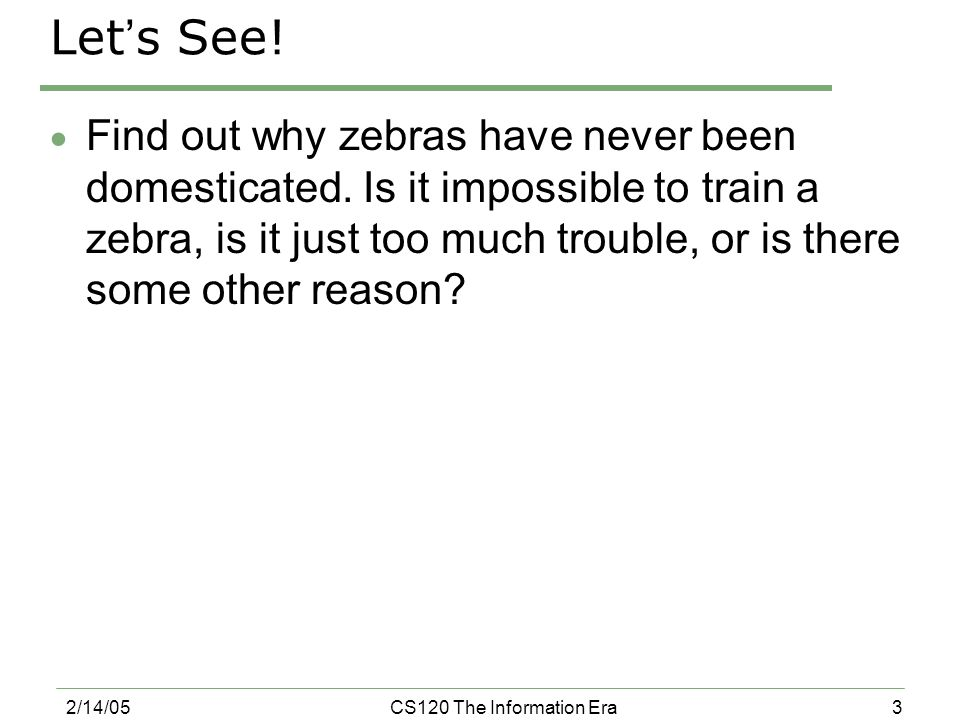 3 2/14/05CS120 The Information Era Let ' s See. Find out why zebras have never been domesticated.