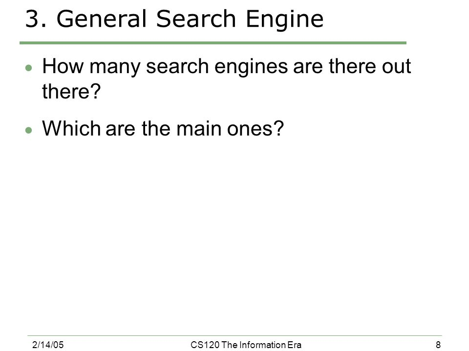 8 2/14/05CS120 The Information Era 3. General Search Engine  How many search engines are there out there?  Which are the main ones?