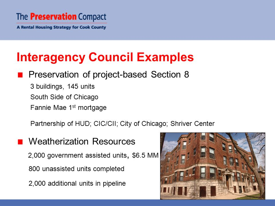 Interagency Council Examples Preservation of project-based Section 8 3 buildings, 145 units South Side of Chicago Fannie Mae 1 st mortgage Partnership of HUD; CIC/CII; City of Chicago; Shriver Center Weatherization Resources 2,000 government assisted units, $6.5 MM 800 unassisted units completed 2,000 additional units in pipeline