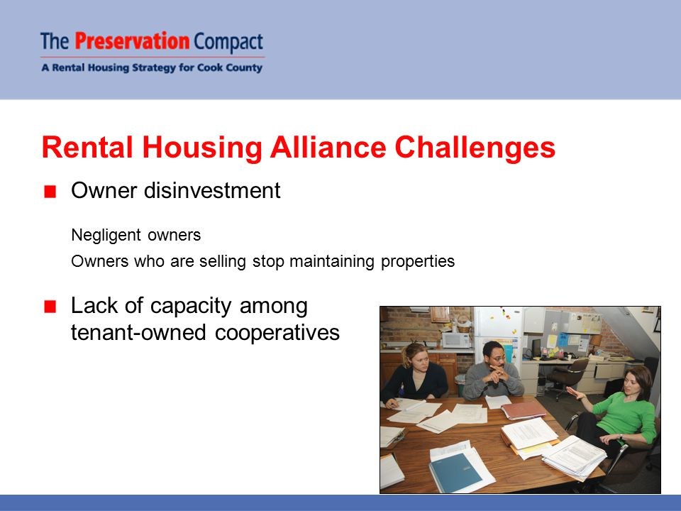 Rental Housing Alliance Challenges Owner disinvestment Negligent owners Owners who are selling stop maintaining properties Lack of capacity among tenant-owned cooperatives