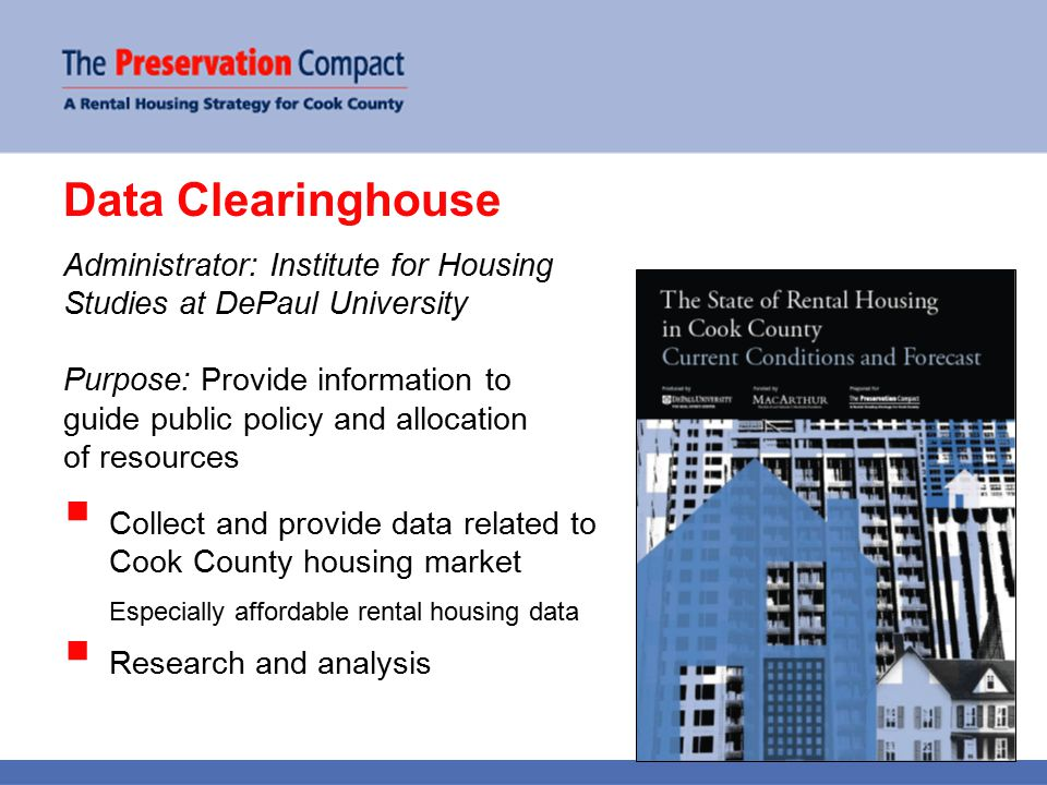 Data Clearinghouse Administrator: Institute for Housing Studies at DePaul University Purpose: Provide information to guide public policy and allocation of resources  Collect and provide data related to Cook County housing market Especially affordable rental housing data  Research and analysis