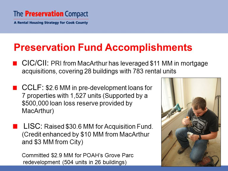 Preservation Fund Accomplishments CCLF: $2.6 MM in pre-development loans for 7 properties with 1,527 units (Supported by a $500,000 loan loss reserve provided by MacArthur) LISC: Raised $30.6 MM for Acquisition Fund.