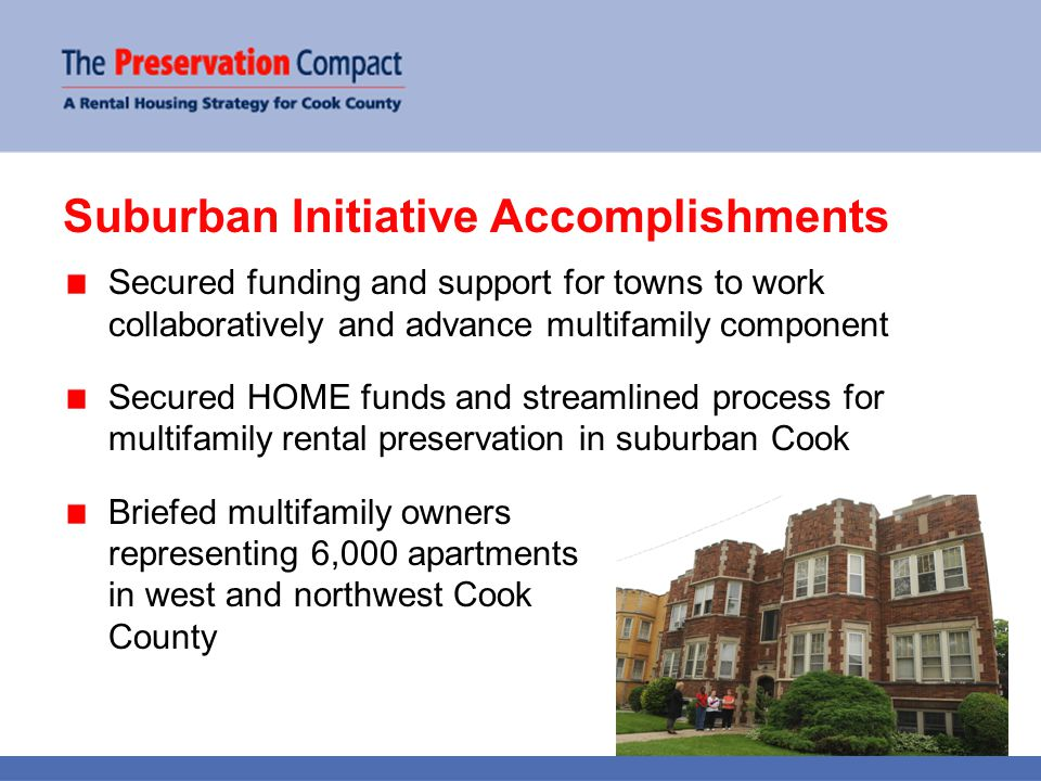Suburban Initiative Accomplishments Secured funding and support for towns to work collaboratively and advance multifamily component Secured HOME funds and streamlined process for multifamily rental preservation in suburban Cook Briefed multifamily owners representing 6,000 apartments in west and northwest Cook County