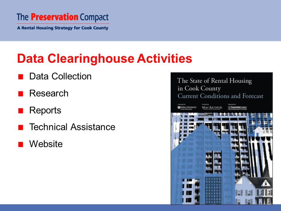Data Clearinghouse Accomplishments Data Collection Housing price indexRent index Vacancy indexForeclosure data Multifamily inventoryAssisted housing inventory Property-level mortgage data Research/Reports Rental market overview Supply and demand projections Rent and vacancy reports Community area profiles Census reports Technical Assistance Response to data requests (e.g.