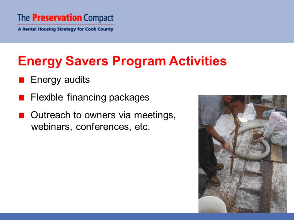 Nearly 13,000 units audited & 4,500 apartments retrofitted 3,100 units self-financed 1,400 units financed through Energy Savers fund (55 loans and grants totaling $4 MM) 30% annual savings $10,000 in annual utility bill savings for typical 24- unit building Energy Savers Program Accomplishments
