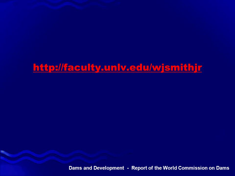 Dams and Development - Report of the World Commission on Dams http://faculty.unlv.edu/wjsmithjr