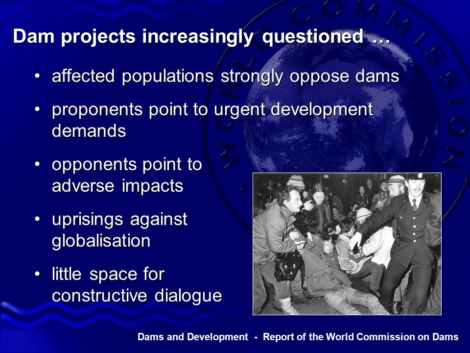 Dams and Development - Report of the World Commission on Dams Dam projects increasingly questioned … affected populations strongly oppose damsaffected populations strongly oppose dams proponents point to urgent development demandsproponents point to urgent development demands opponents point to adverse impactsopponents point to adverse impacts uprisings against globalisationuprisings against globalisation little space for constructive dialoguelittle space for constructive dialogue
