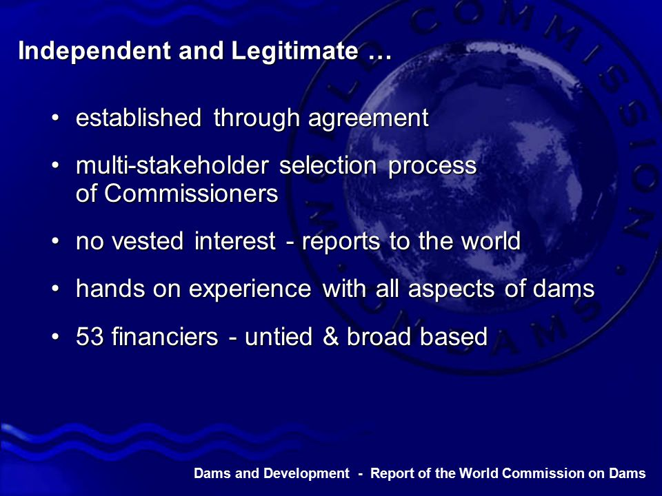 Dams and Development - Report of the World Commission on Dams Independent and Legitimate … established through agreementestablished through agreement multi-stakeholder selection process of Commissionersmulti-stakeholder selection process of Commissioners no vested interest - reports to the worldno vested interest - reports to the world hands on experience with all aspects of damshands on experience with all aspects of dams 53 financiers - untied & broad based53 financiers - untied & broad based