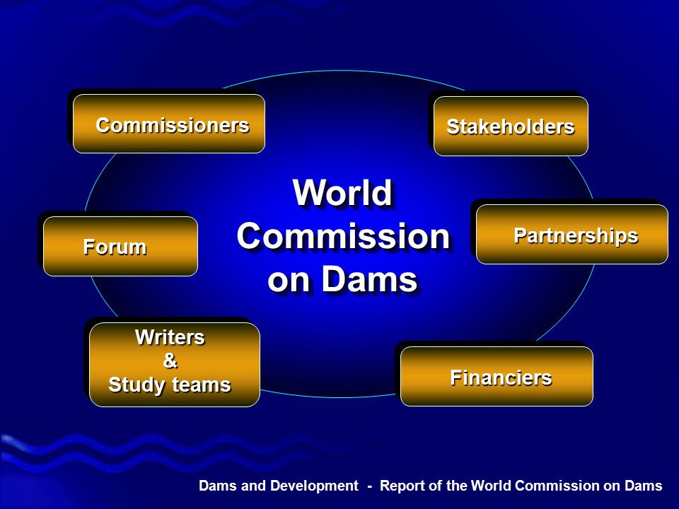 Dams and Development - Report of the World Commission on Dams Commissioners Stakeholders Partnerships Financiers Writers& Study teams Forum World Commission on Dams World Commission on Dams