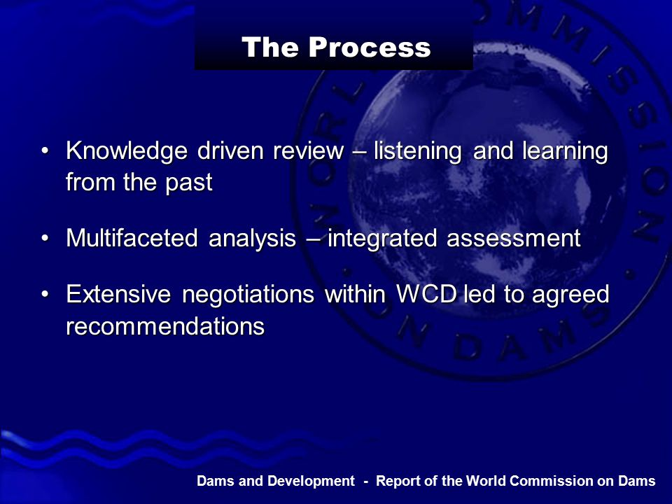 Dams and Development - Report of the World Commission on Dams The Process Knowledge driven review – listening and learning from the pastKnowledge driven review – listening and learning from the past Multifaceted analysis – integrated assessmentMultifaceted analysis – integrated assessment Extensive negotiations within WCD led to agreed recommendationsExtensive negotiations within WCD led to agreed recommendations