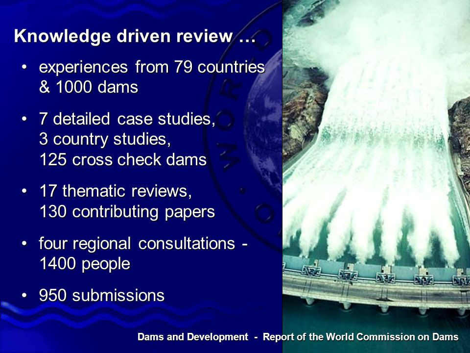 Dams and Development - Report of the World Commission on Dams Knowledge driven review … experiences from 79 countries & 1000 damsexperiences from 79 countries & 1000 dams 7 detailed case studies, 3 country studies, 125 cross check dams7 detailed case studies, 3 country studies, 125 cross check dams 17 thematic reviews, 130 contributing papers17 thematic reviews, 130 contributing papers four regional consultations - 1400 peoplefour regional consultations - 1400 people 950 submissions950 submissions Dams and Development - Report of the World Commission on Dams