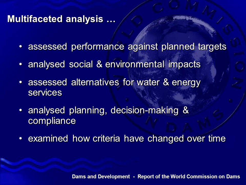Multifaceted analysis … assessed performance against planned targetsassessed performance against planned targets analysed social & environmental impactsanalysed social & environmental impacts assessed alternatives for water & energy servicesassessed alternatives for water & energy services analysed planning, decision-making & complianceanalysed planning, decision-making & compliance examined how criteria have changed over timeexamined how criteria have changed over time