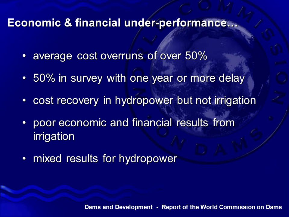 Dams and Development - Report of the World Commission on Dams Economic & financial under-performance… average cost overruns of over 50%average cost overruns of over 50% 50% in survey with one year or more delay50% in survey with one year or more delay cost recovery in hydropower but not irrigationcost recovery in hydropower but not irrigation poor economic and financial results from irrigationpoor economic and financial results from irrigation mixed results for hydropowermixed results for hydropower
