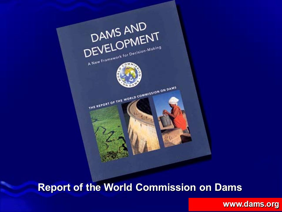 Dams and Development - Report of the World Commission on Dams Dams and Development Presentation of the Commission's Report About the Commission – why, who, whatAbout the Commission – why, who, what Findings from the Knowledge BaseFindings from the Knowledge Base The way forwardThe way forward
