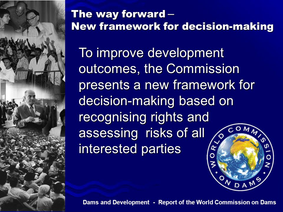 Dams and Development - Report of the World Commission on Dams To improve development outcomes, the Commission presents a new framework for decision-making based on recognising rights and assessing risks of all interested parties The way forward – New framework for decision-making