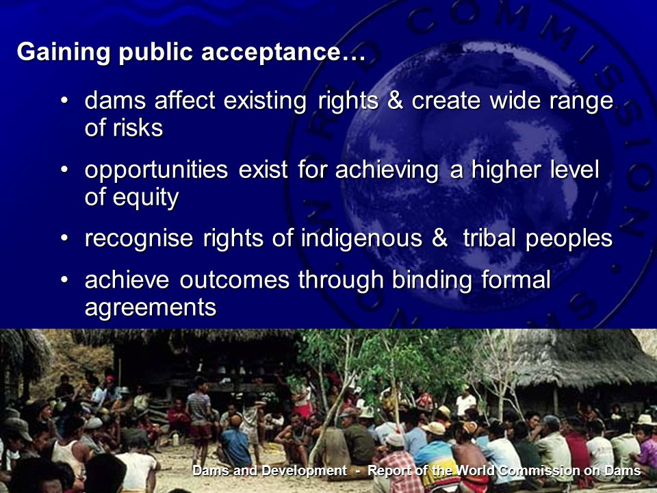 Dams and Development - Report of the World Commission on Dams Gaining public acceptance… dams affect existing rights & create wide range of risksdams affect existing rights & create wide range of risks opportunities exist for achieving a higher level of equityopportunities exist for achieving a higher level of equity recognise rights of indigenous & tribal peoplesrecognise rights of indigenous & tribal peoples achieve outcomes through binding formal agreementsachieve outcomes through binding formal agreements Dams and Development - Report of the World Commission on Dams