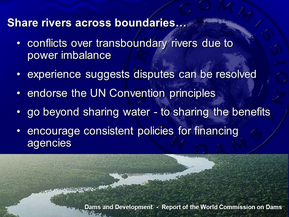 Dams and Development - Report of the World Commission on Dams Share rivers across boundaries… conflicts over transboundary rivers due to power imbalanceconflicts over transboundary rivers due to power imbalance experience suggests disputes can be resolvedexperience suggests disputes can be resolved endorse the UN Convention principlesendorse the UN Convention principles go beyond sharing water - to sharing the benefitsgo beyond sharing water - to sharing the benefits encourage consistent policies for financing agenciesencourage consistent policies for financing agencies Dams and Development - Report of the World Commission on Dams
