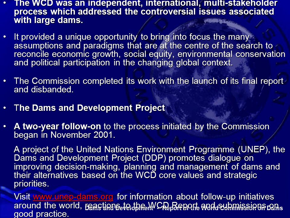 Dams and Development - Report of the World Commission on Dams The WCD was an independent, international, multi-stakeholder process which addressed the controversial issues associated with large dams.The WCD was an independent, international, multi-stakeholder process which addressed the controversial issues associated with large dams.