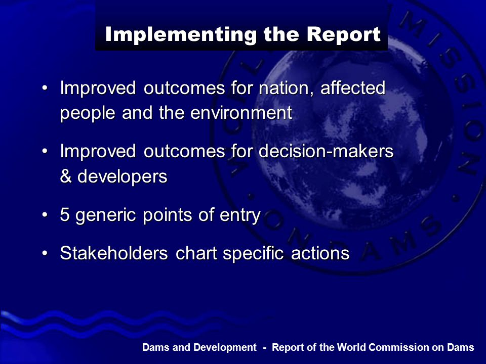 Dams and Development - Report of the World Commission on Dams Implementing the Report Improved outcomes for nation, affected people and the environmentImproved outcomes for nation, affected people and the environment Improved outcomes for decision-makers & developersImproved outcomes for decision-makers & developers 5 generic points of entry5 generic points of entry Stakeholders chart specific actionsStakeholders chart specific actions