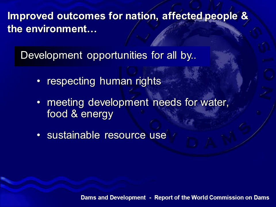 Dams and Development - Report of the World Commission on Dams Improved outcomes for nation, affected people & the environment… respecting human rightsrespecting human rights meeting development needs for water, food & energymeeting development needs for water, food & energy sustainable resource usesustainable resource use Development opportunities for all by..