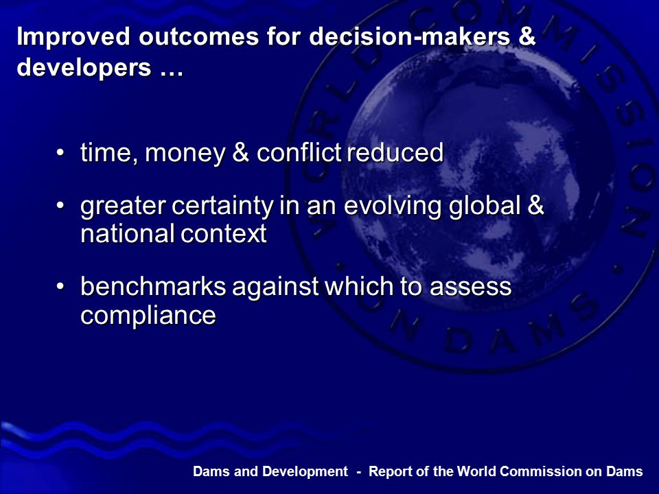 Dams and Development - Report of the World Commission on Dams Improved outcomes for decision-makers & developers … time, money & conflict reducedtime, money & conflict reduced greater certainty in an evolving global & national contextgreater certainty in an evolving global & national context benchmarks against which to assess compliancebenchmarks against which to assess compliance