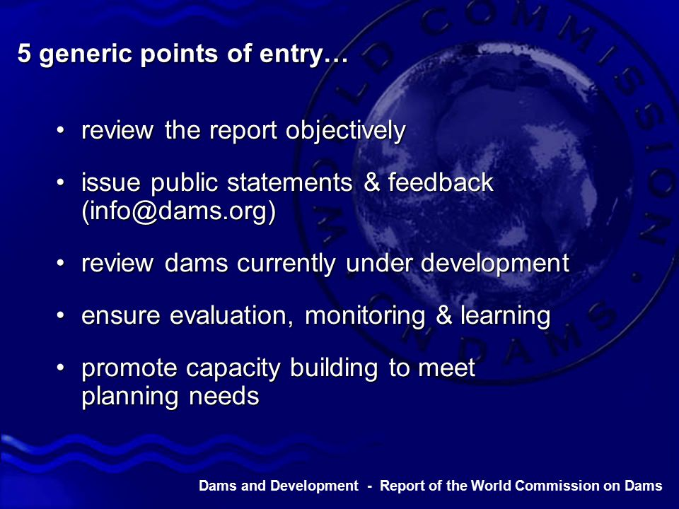 Dams and Development - Report of the World Commission on Dams 5 generic points of entry… review the report objectivelyreview the report objectively issue public statements & feedback (info@dams.org)issue public statements & feedback (info@dams.org) review dams currently under developmentreview dams currently under development ensure evaluation, monitoring & learningensure evaluation, monitoring & learning promote capacity building to meet planning needspromote capacity building to meet planning needs