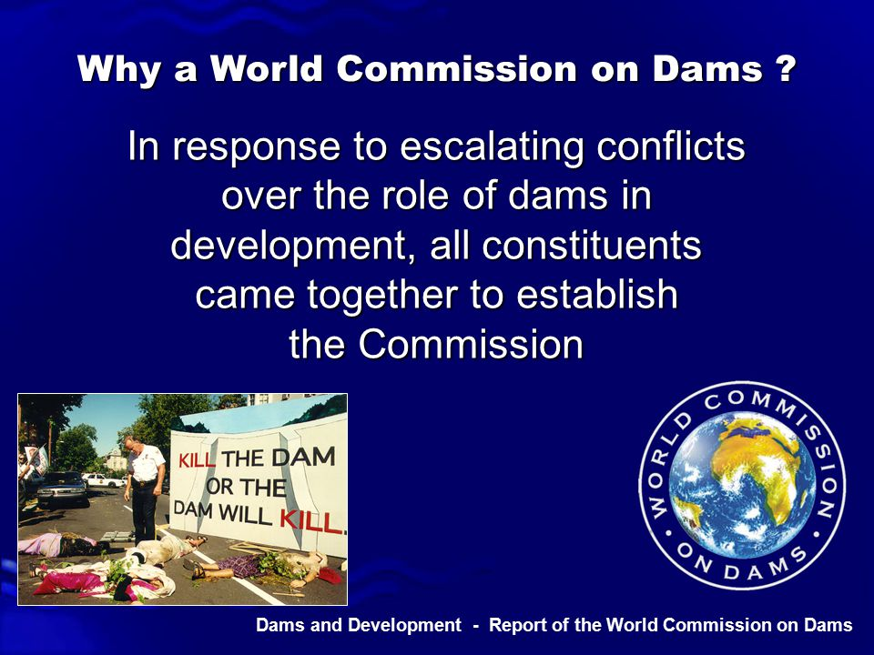 Dams and Development - Report of the World Commission on Dams Adopt a rights & risks approach… Future planning & decision-making should be guided by - – a recognition of rights – an assessment of risks to determine who has a legitimate place in negotiating outcomes