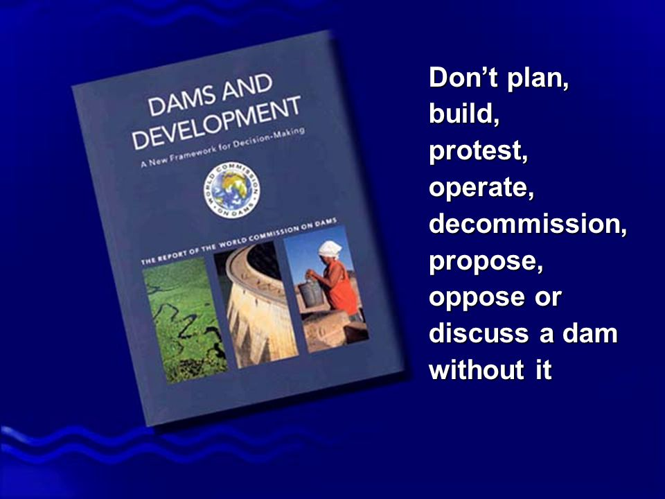 Dams and Development - Report of the World Commission on Dams Don't plan, build, protest, operate, decommission, propose, oppose or discuss a dam without it