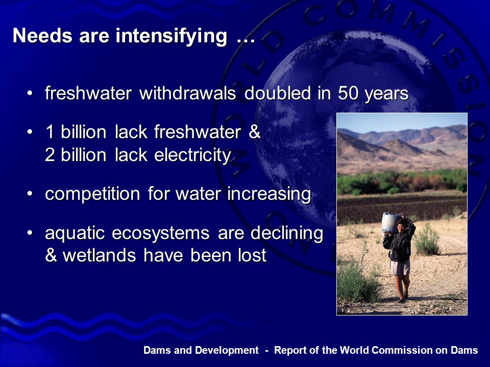 Dams and Development - Report of the World Commission on Dams Major investments … 45,000 large dams worldwide45,000 large dams worldwide 2 dams commissioned per day in1970s2 dams commissioned per day in1970s total investment exceeds $2 trilliontotal investment exceeds $2 trillion $40 billion expenditure per year at peak$40 billion expenditure per year at peak estimated 40 – 80 million people displacedestimated 40 – 80 million people displaced flow in 60% of world's rivers affectedflow in 60% of world's rivers affected 2 000 0 4 000 6 000 Number Of Dams 1900 1990s