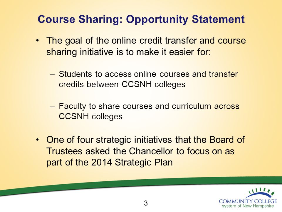 Course Sharing: Opportunity Statement The goal of the online credit transfer and course sharing initiative is to make it easier for: –Students to access online courses and transfer credits between CCSNH colleges –Faculty to share courses and curriculum across CCSNH colleges One of four strategic initiatives that the Board of Trustees asked the Chancellor to focus on as part of the 2014 Strategic Plan 3