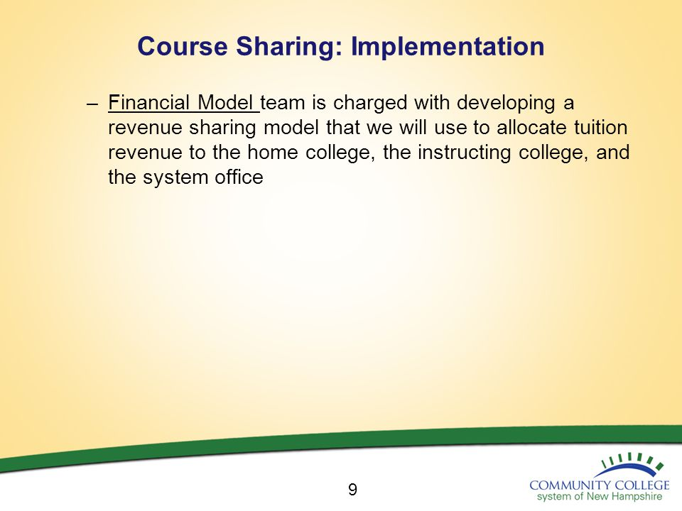 Course Sharing: Implementation –Financial Model team is charged with developing a revenue sharing model that we will use to allocate tuition revenue to the home college, the instructing college, and the system office 9