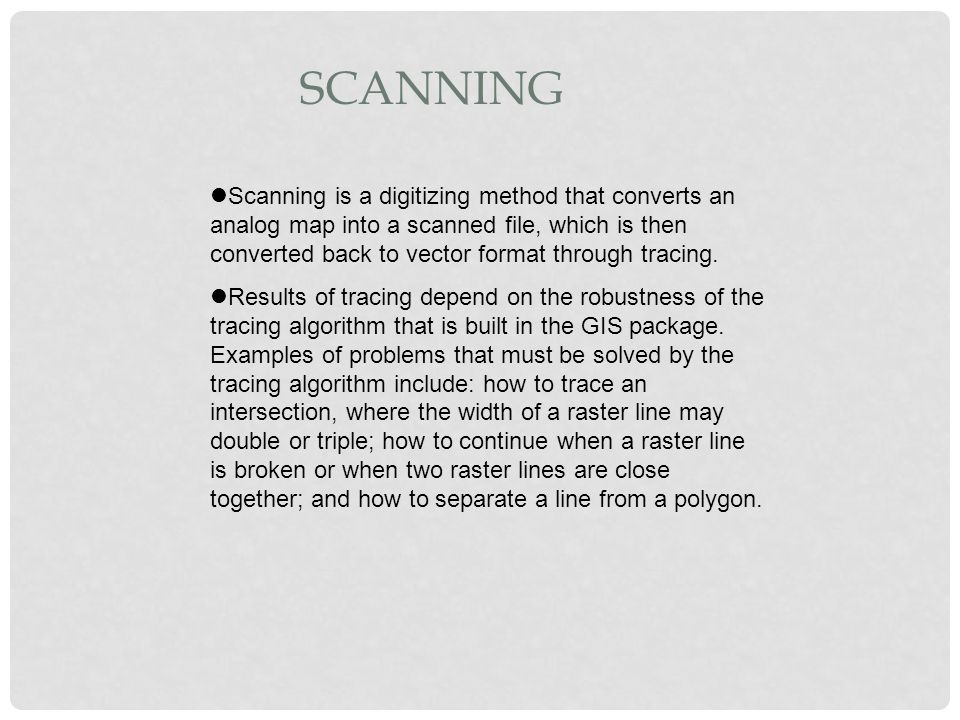 SCANNING Scanning is a digitizing method that converts an analog map into a scanned file, which is then converted back to vector format through tracin
