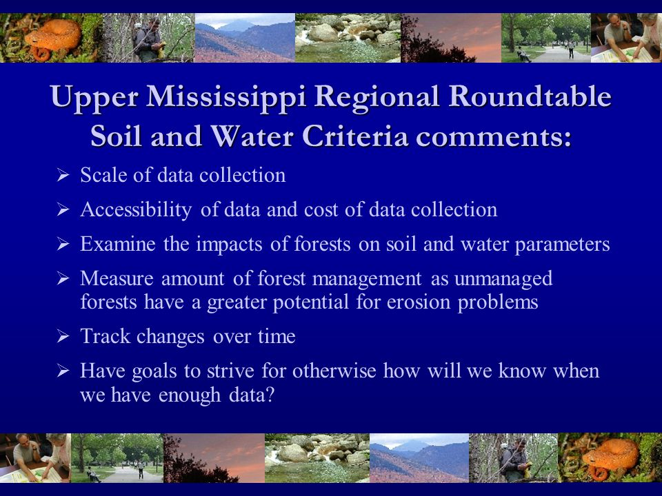 Upper Mississippi Regional Roundtable Soil and Water Criteria comments:  Scale of data collection  Accessibility of data and cost of data collection  Examine the impacts of forests on soil and water parameters  Measure amount of forest management as unmanaged forests have a greater potential for erosion problems  Track changes over time  Have goals to strive for otherwise how will we know when we have enough data