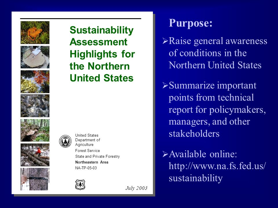 United States Department of Agriculture Forest Service State and Private Forestry Northeastern Area NA-TP-05-03 July 2003 Sustainability Assessment Highlights for the Northern United States  Raise general awareness of conditions in the Northern United States  Summarize important points from technical report for policymakers, managers, and other stakeholders  Available online: http://www.na.fs.fed.us/ sustainability Purpose: